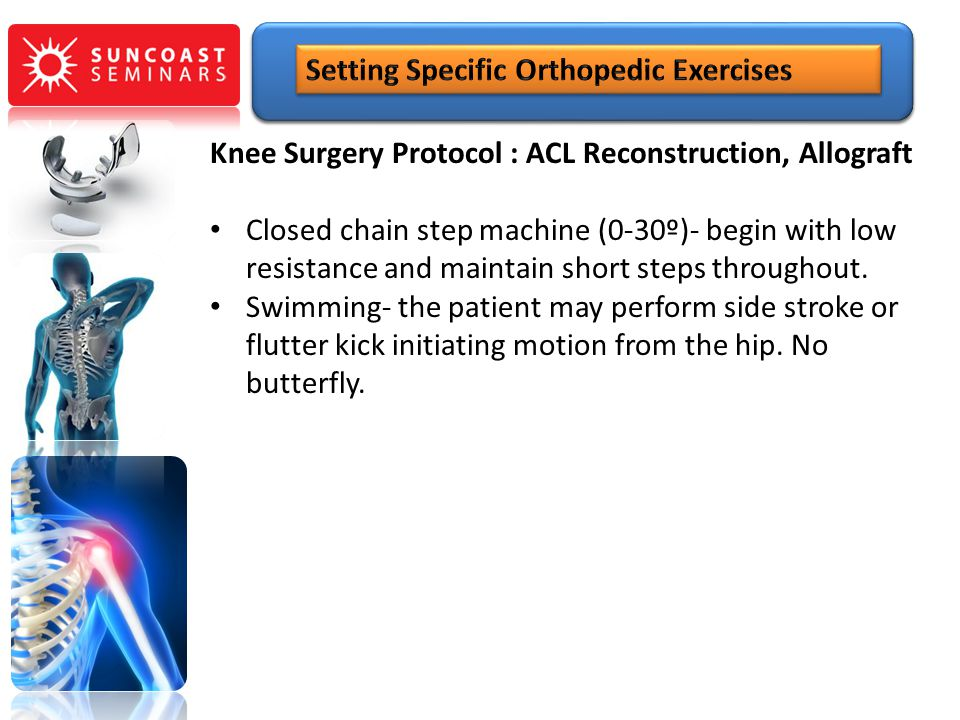 Knee Surgery Protocol : ACL Reconstruction, Allograft Closed chain step machine (0-30º)- begin with low resistance and maintain short steps throughout