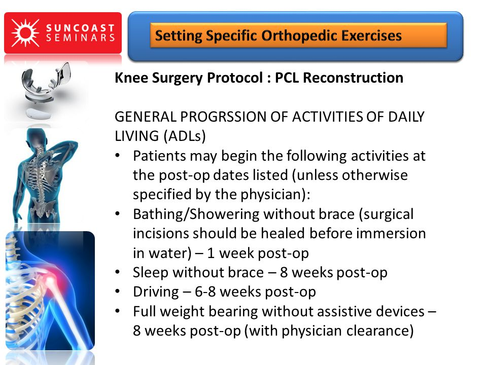 Knee Surgery Protocol : PCL Reconstruction GENERAL PROGRSSION OF ACTIVITIES OF DAILY LIVING (ADLs) Patients may begin the following activities at the