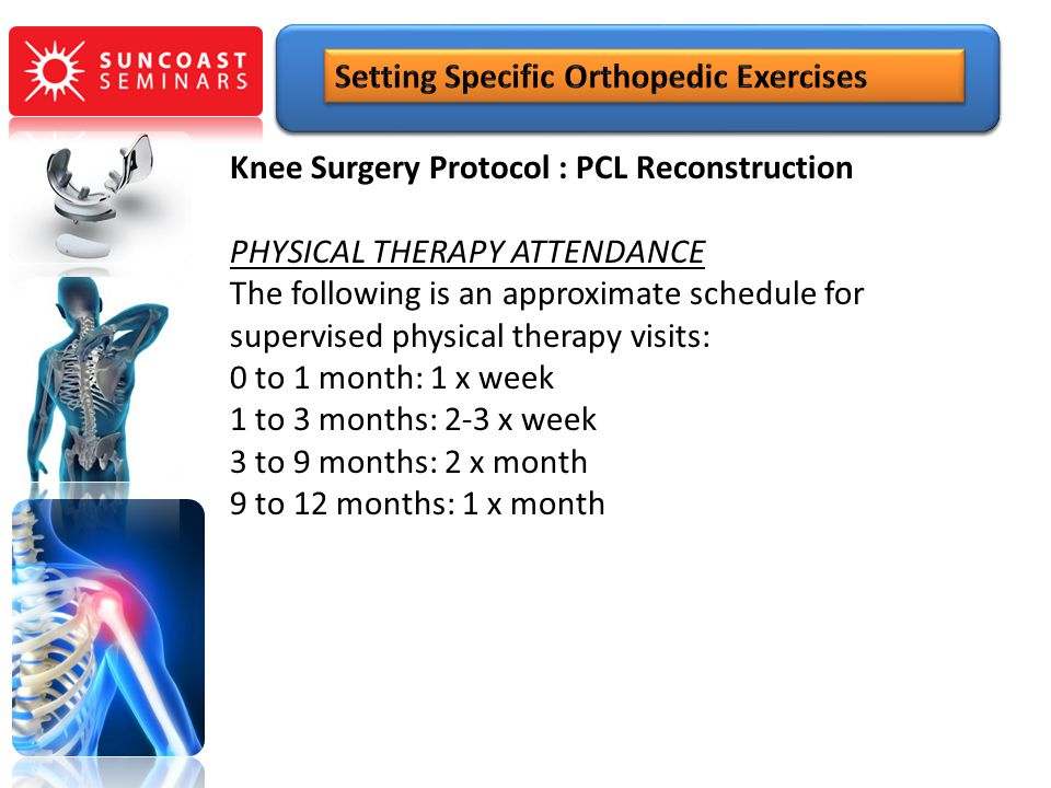 Knee Surgery Protocol : PCL Reconstruction PHYSICAL THERAPY ATTENDANCE The following is an approximate schedule for supervised physical therapy visits