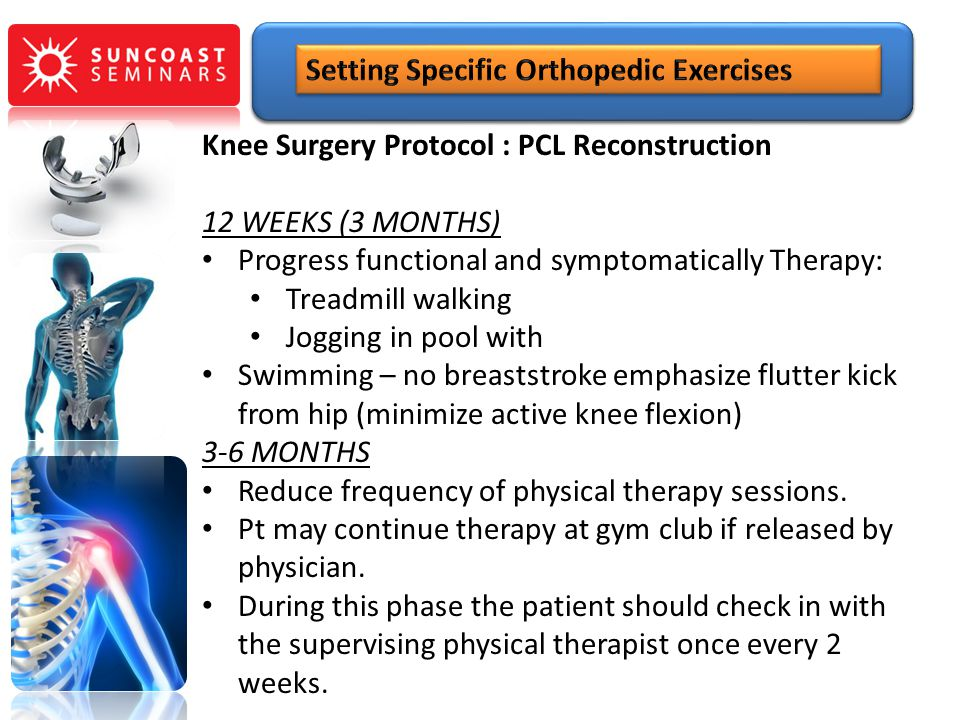 Knee Surgery Protocol : PCL Reconstruction 12 WEEKS (3 MONTHS) Progress functional and symptomatically Therapy: Treadmill walking Jogging in pool with