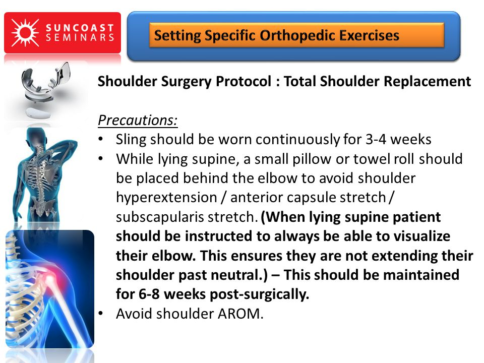 Shoulder Surgery Protocol : Total Shoulder Replacement Precautions: Sling should be worn continuously for 3-4 weeks While lying supine, a small pillow