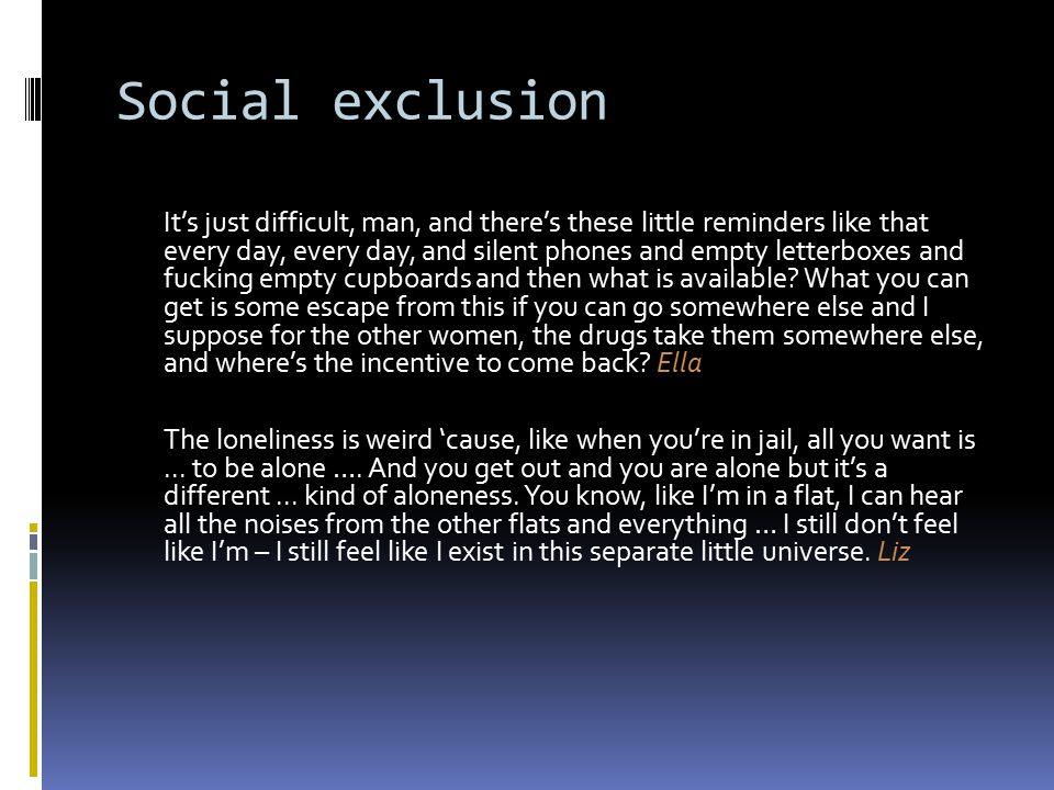 Social exclusion It's just difficult, man, and there's these little reminders like that every day, every day, and silent phones and empty letterboxes and fucking empty cupboards and then what is available.