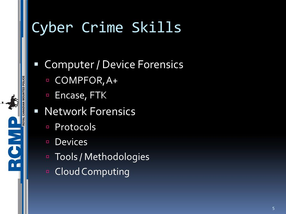 Cyber Crime Skills  Computer / Device Forensics  COMPFOR, A+  Encase, FTK  Network Forensics  Protocols  Devices  Tools / Methodologies  Cloud Computing 5