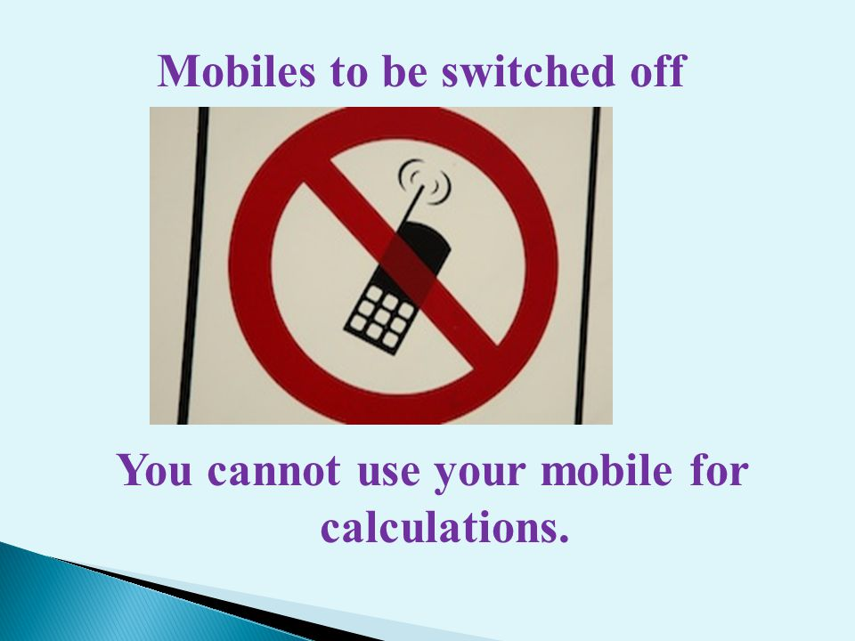 Mobiles to be switched off You cannot use your mobile for calculations.