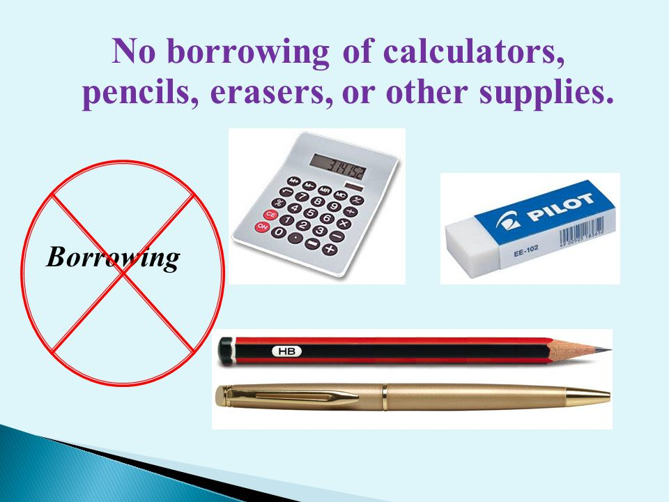 No borrowing of calculators, pencils, erasers, or other supplies. Borrowing