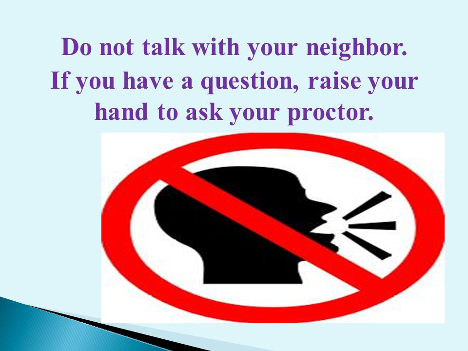 Do not talk with your neighbor. If you have a question, raise your hand to ask your proctor.