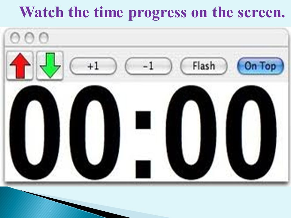 Watch the time progress on the screen.