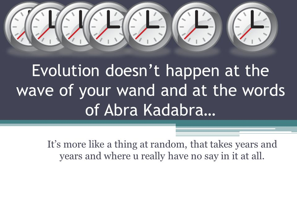 Evolution doesn't happen at the wave of your wand and at the words of Abra Kadabra… It's more like a thing at random, that takes years and years and where u really have no say in it at all.