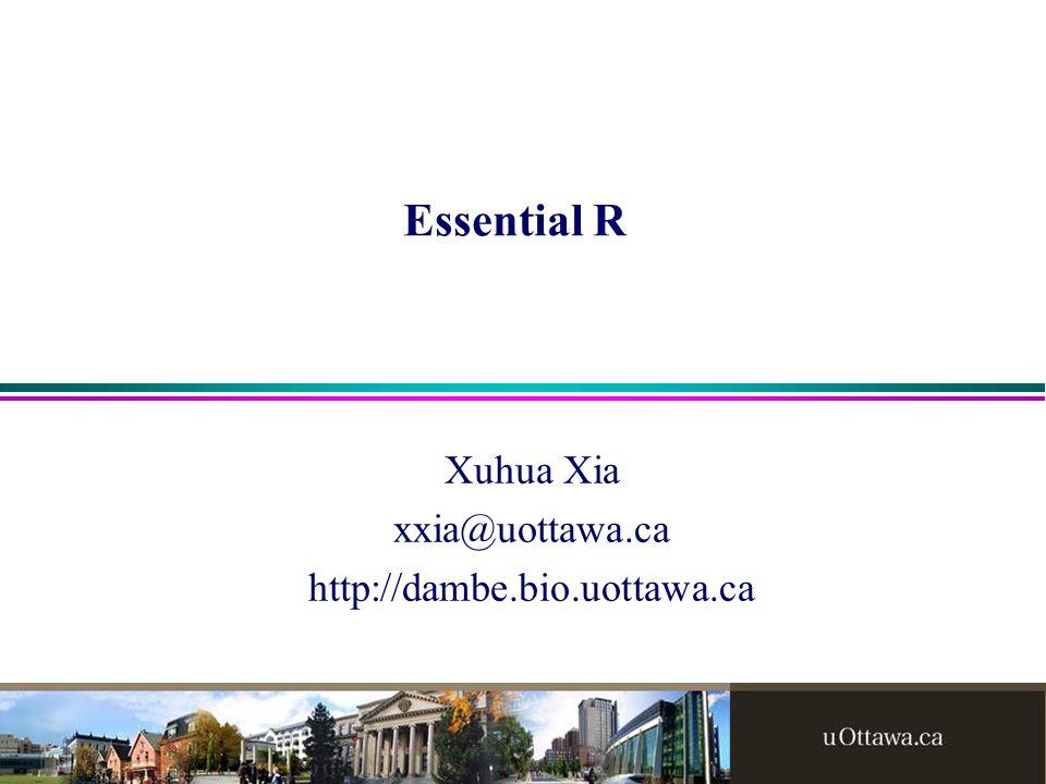 Essential R Xuhua Xia xxia@uottawa.ca http://dambe.bio.uottawa.ca