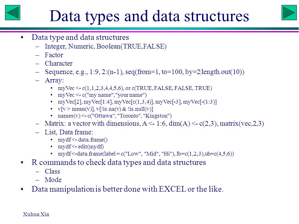 Data types and data structures Data type and data structures –Integer, Numeric, Boolean(TRUE,FALSE) –Factor –Character –Sequence, e.g., 1:9, 2:(n-1), seq(from=1, to=100, by=2|length.out(10)) –Array: myVec <- c(1,1,2,3,4,4,5,6), or c(TRUE, FALSE, FALSE, TRUE) myVec <- c( my name , your name ) myVec[2], myVec[1:4], myVec[c(1,3,4)], myVec[-3], myVec[-(1:3)] v[v > mean(v)], v[!is.na(v) & !is.null(v)] names(v) <- c( Ottawa , Toronto , Kingston ) –Matrix: a vector with dimensions, A <- 1:6, dim(A) <- c(2,3), matrix(vec,2,3) –List, Data frame: mydf <- data.frame() mydf <- edit(mydf) mydf <-data.frame(label = c( Low , Mid , Hi ), lb=c(1,2,3),ub=c(4,5,6)) R commands to check data types and data structures –Class –Mode Data manipulation is better done with EXCEL or the like.