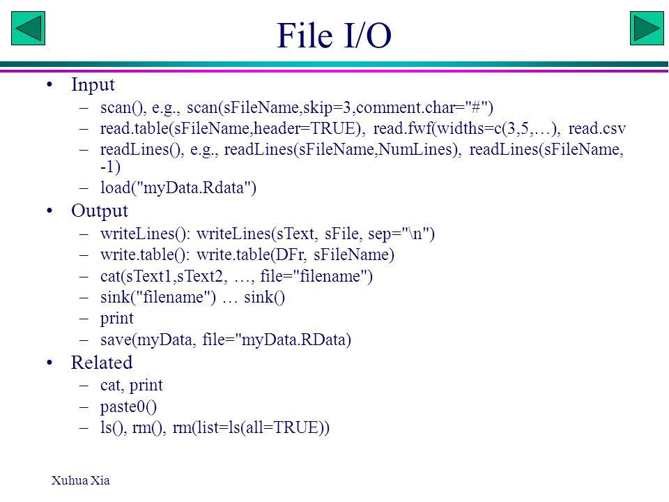 File I/O Input –scan(), e.g., scan(sFileName,skip=3,comment.char= # ) –read.table(sFileName,header=TRUE), read.fwf(widths=c(3,5,…), read.csv –readLines(), e.g., readLines(sFileName,NumLines), readLines(sFileName, -1) –load( myData.Rdata ) Output –writeLines(): writeLines(sText, sFile, sep= \n ) –write.table(): write.table(DFr, sFileName) –cat(sText1,sText2, …, file= filename ) –sink( filename ) … sink() –print –save(myData, file= myData.RData) Related –cat, print –paste0() –ls(), rm(), rm(list=ls(all=TRUE)) Xuhua Xia