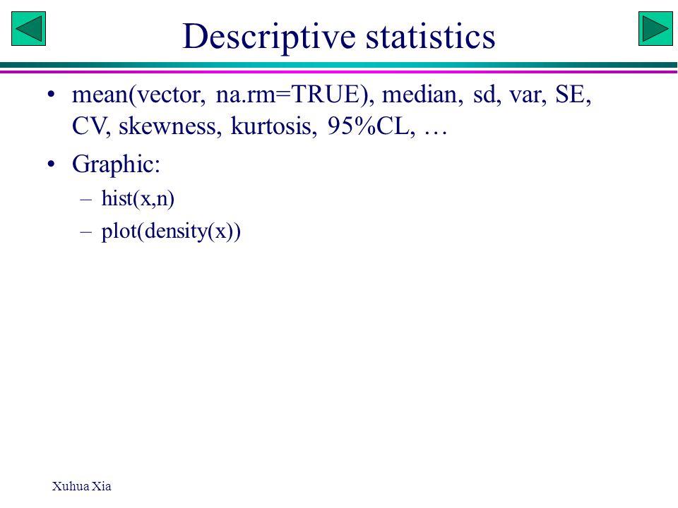 Descriptive statistics mean(vector, na.rm=TRUE), median, sd, var, SE, CV, skewness, kurtosis, 95%CL, … Graphic: –hist(x,n) –plot(density(x)) Xuhua Xia