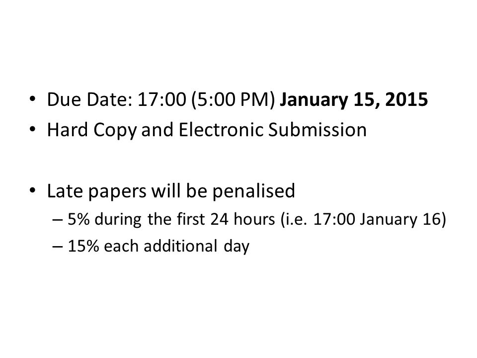 Due Date: 17:00 (5:00 PM) January 15, 2015 Hard Copy and Electronic Submission Late papers will be penalised – 5% during the first 24 hours (i.e. 17:0