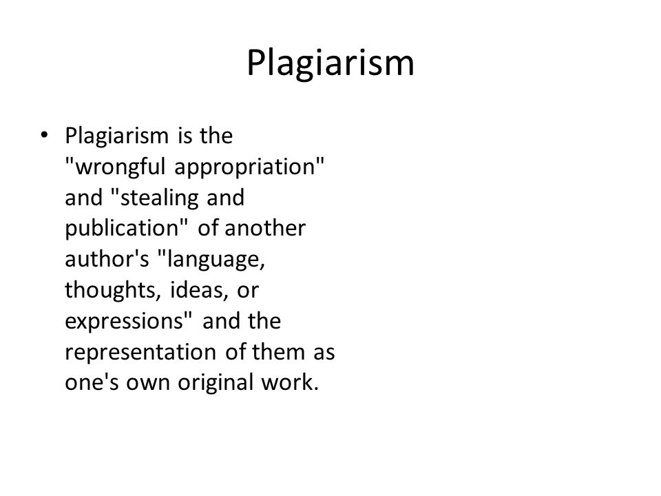 Plagiarism Plagiarism is the wrongful appropriation and stealing and publication of another author s language, thoughts, ideas, or expressions and the representation of them as one s own original work.