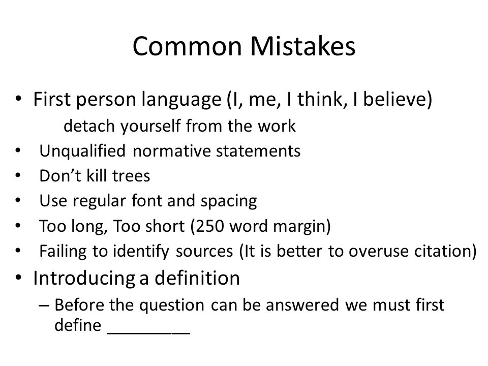 Common Mistakes First person language (I, me, I think, I believe) detach yourself from the work Unqualified normative statements Don't kill trees Use regular font and spacing Too long, Too short (250 word margin) Failing to identify sources (It is better to overuse citation) Introducing a definition – Before the question can be answered we must first define _________