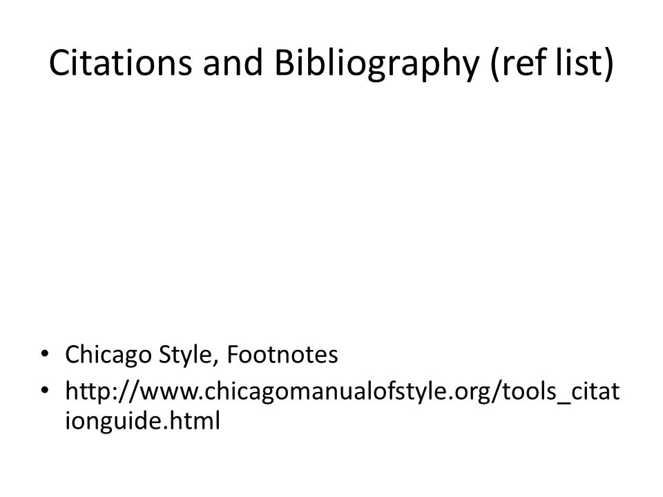 Citations and Bibliography (ref list) Chicago Style, Footnotes http://www.chicagomanualofstyle.org/tools_citat ionguide.html