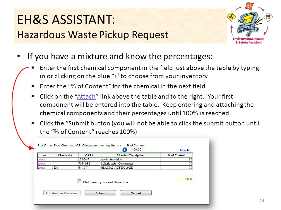 EH&S ASSISTANT: Hazardous Waste Pickup Request If you have a mixture and know the percentages:  Enter the first chemical component in the field just above the table by typing in or clicking on the blue i to choose from your inventory  Enter the % of Content for the chemical in the next field  Click on the Attach link above the table and to the right.