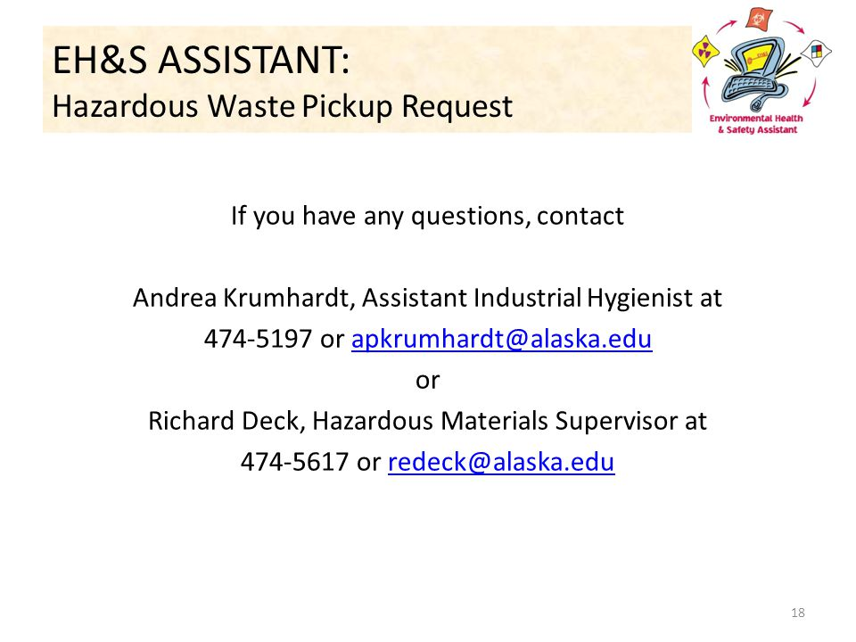 If you have any questions, contact Andrea Krumhardt, Assistant Industrial Hygienist at 474-5197 or apkrumhardt@alaska.eduapkrumhardt@alaska.edu or Richard Deck, Hazardous Materials Supervisor at 474-5617 or redeck@alaska.eduredeck@alaska.edu EH&S ASSISTANT: Hazardous Waste Pickup Request 18