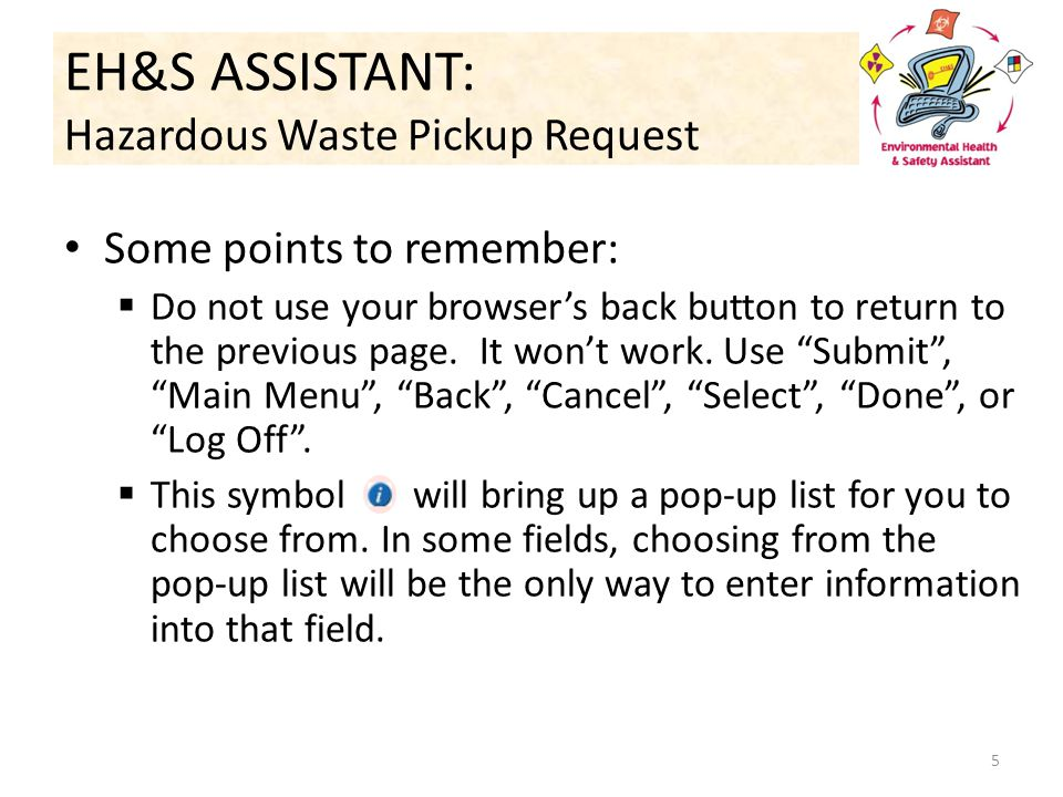 EH&S ASSISTANT: Hazardous Waste Pickup Request Some points to remember:  Do not use your browser's back button to return to the previous page.