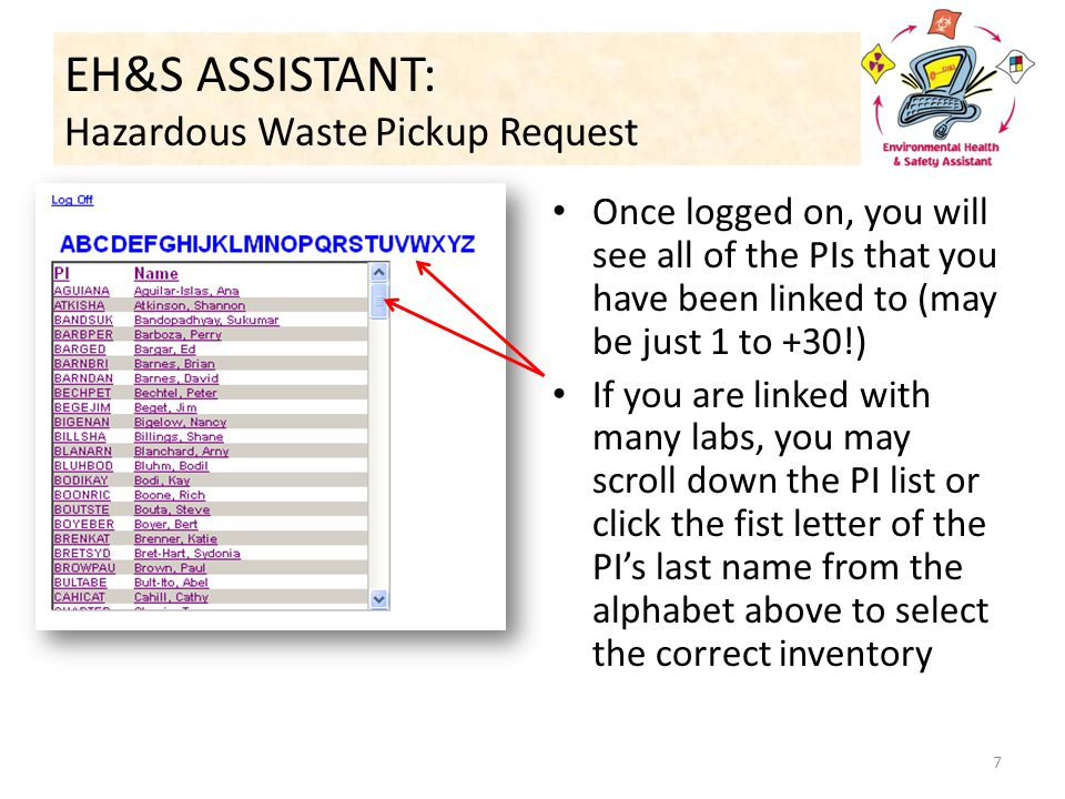 EH&S ASSISTANT: Hazardous Waste Pickup Request Once logged on, you will see all of the PIs that you have been linked to (may be just 1 to +30!) If you are linked with many labs, you may scroll down the PI list or click the fist letter of the PI's last name from the alphabet above to select the correct inventory 7