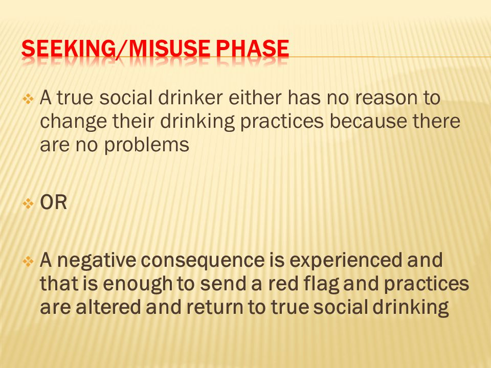  A true social drinker either has no reason to change their drinking practices because there are no problems  OR  A negative consequence is experienced and that is enough to send a red flag and practices are altered and return to true social drinking