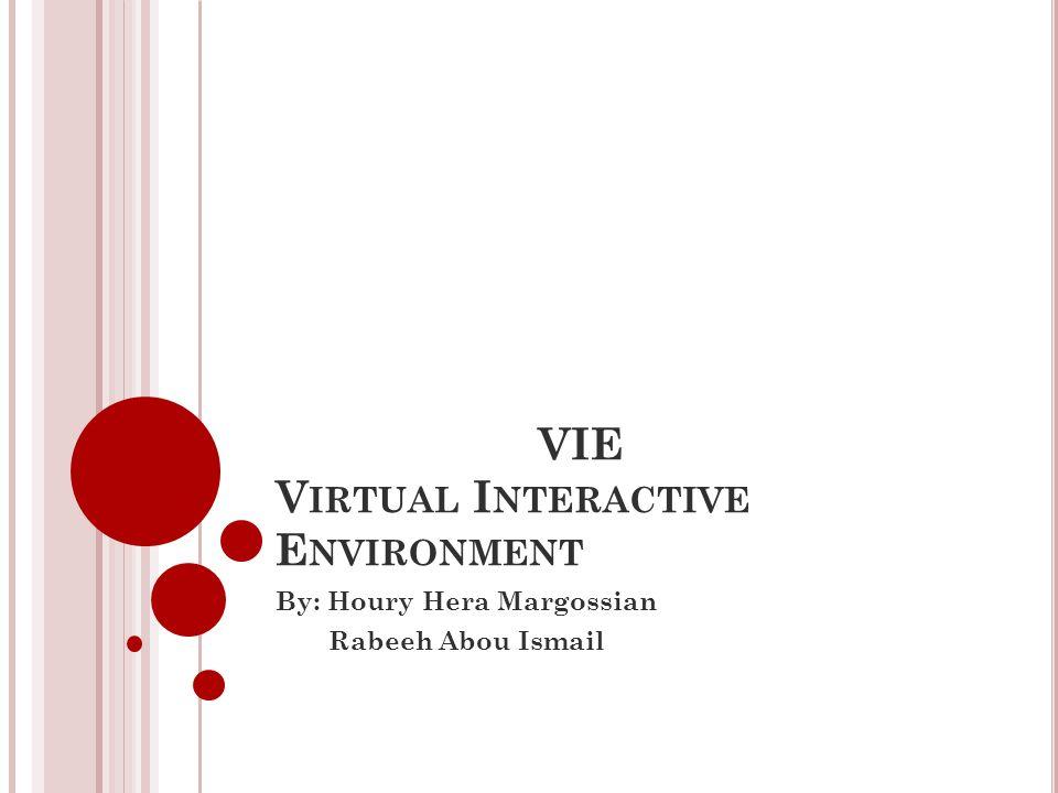 VIE V IRTUAL I NTERACTIVE E NVIRONMENT By: Houry Hera Margossian Rabeeh Abou Ismail