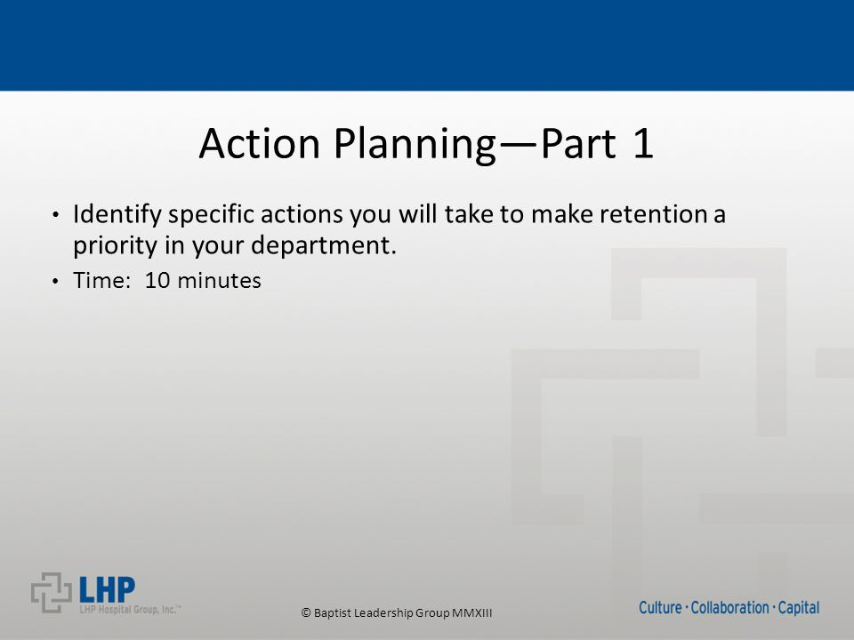 © Baptist Leadership Group MMXIII Action Planning—Part 1 Identify specific actions you will take to make retention a priority in your department.