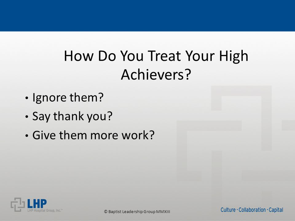 © Baptist Leadership Group MMXIII How Do You Treat Your High Achievers.