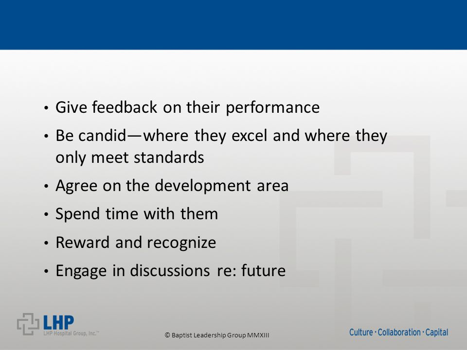© Baptist Leadership Group MMXIII Give feedback on their performance Be candid—where they excel and where they only meet standards Agree on the development area Spend time with them Reward and recognize Engage in discussions re: future