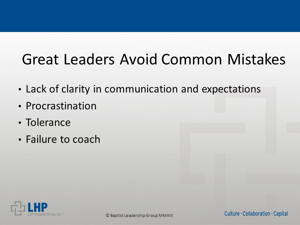 © Baptist Leadership Group MMXIII Great Leaders Avoid Common Mistakes Lack of clarity in communication and expectations Procrastination Tolerance Failure to coach