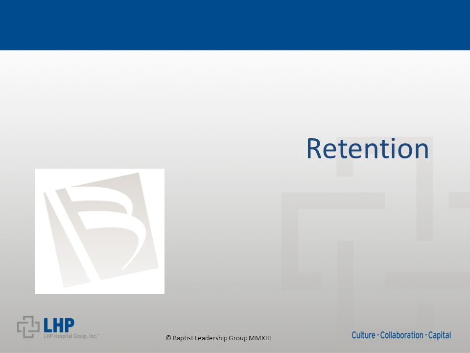 © Baptist Leadership Group MMXIII Rethinking Retention Retaining good workers is the tipping point between success and failure for many organizations. Richard P.