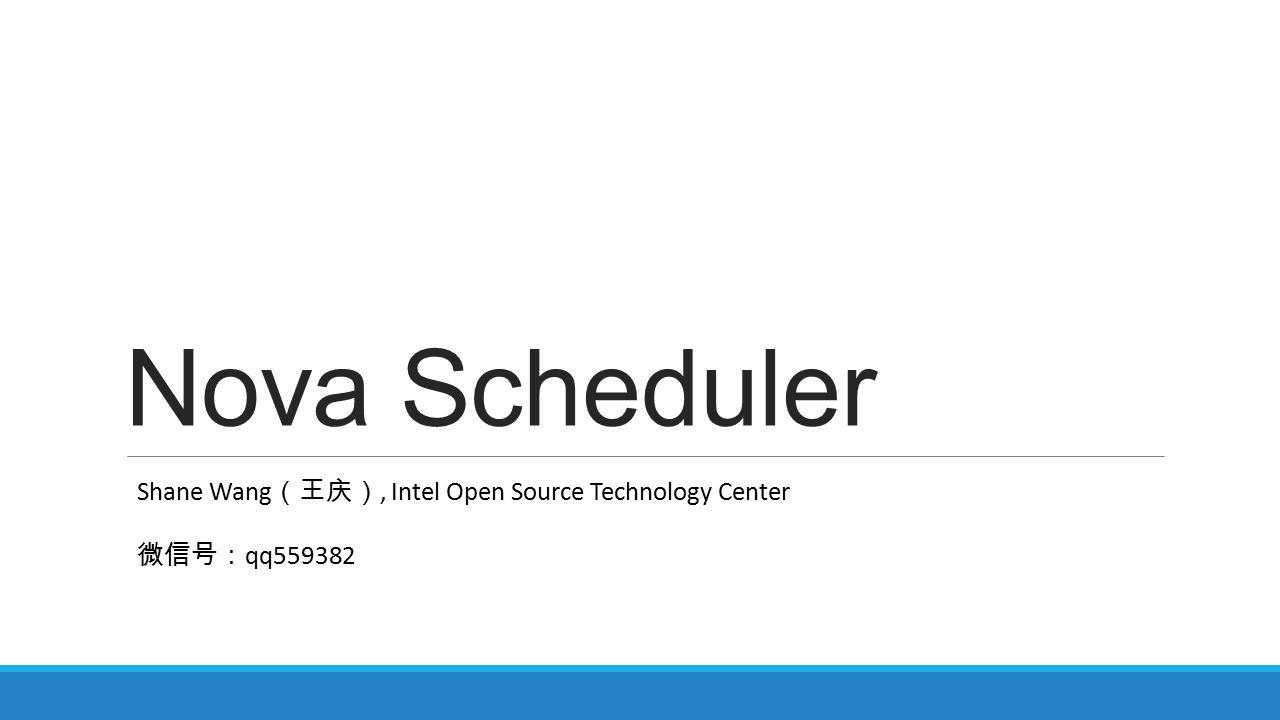 Nova Scheduler Shane Wang (王庆), Intel Open Source Technology Center 微信号: qq559382