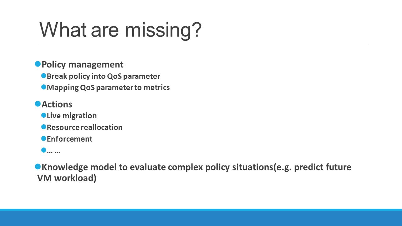 What are missing? Policy management Break policy into QoS parameter Mapping QoS parameter to metrics Actions Live migration Resource reallocation Enfo