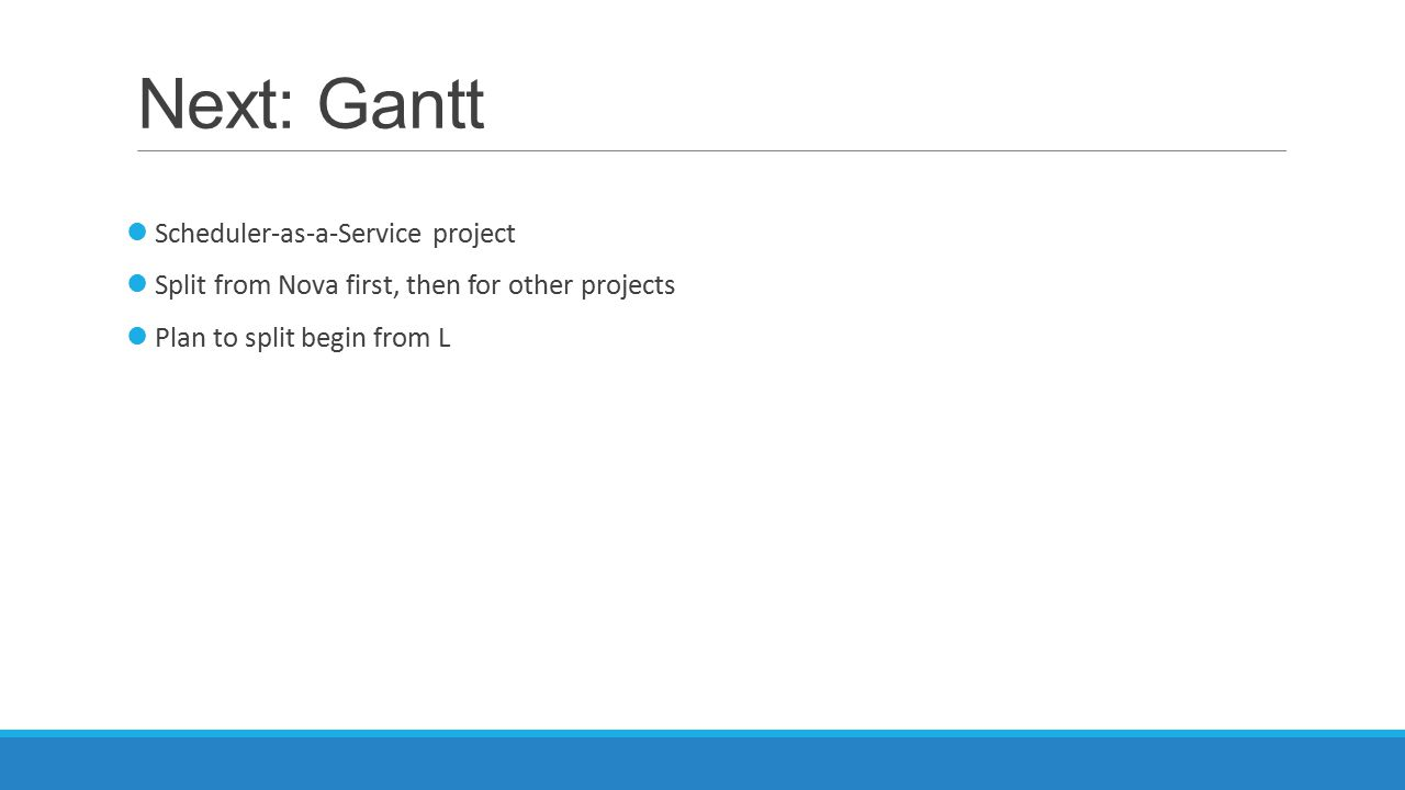 Next: Gantt Scheduler-as-a-Service project Split from Nova first, then for other projects Plan to split begin from L