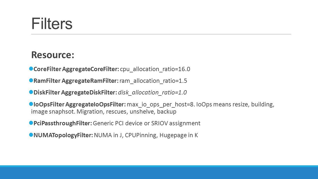 Filters Resource: CoreFilter AggregateCoreFilter: cpu_allocation_ratio=16.0 RamFilter AggregateRamFilter: ram_allocation_ratio=1.5 DiskFilter Aggregat