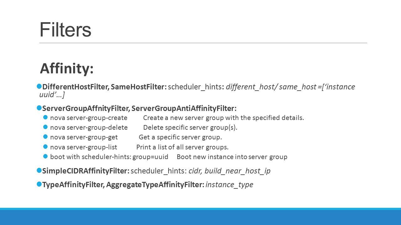 Filters Affinity: DifferentHostFilter, SameHostFilter: scheduler_hints: different_host/ same_host =['instance uuid'…] ServerGroupAffnityFilter, Server
