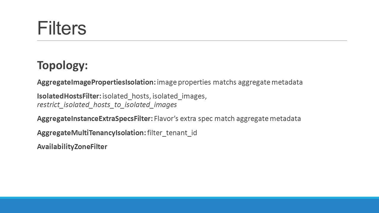 Filters Topology: AggregateImagePropertiesIsolation: image properties matchs aggregate metadata IsolatedHostsFilter: isolated_hosts, isolated_images,
