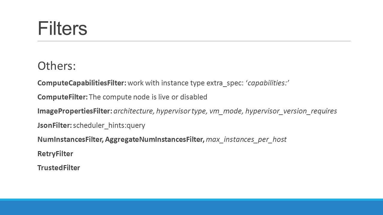 Filters Others: ComputeCapabilitiesFilter: work with instance type extra_spec: 'capabilities:' ComputeFilter: The compute node is live or disabled ImagePropertiesFilter: architecture, hypervisor type, vm_mode, hypervisor_version_requires JsonFilter: scheduler_hints:query NumInstancesFilter, AggregateNumInstancesFilter, max_instances_per_host RetryFilter TrustedFilter