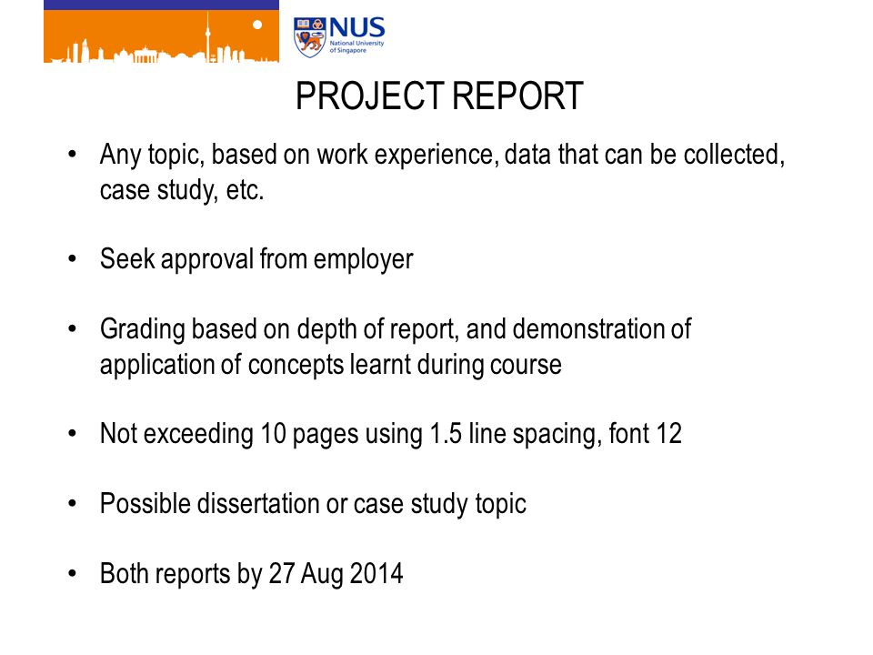 PROJECT REPORT Any topic, based on work experience, data that can be collected, case study, etc. Seek approval from employer Grading based on depth of
