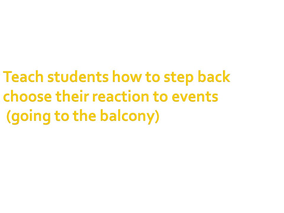 Teach students how to step back choose their reaction to events (going to the balcony)