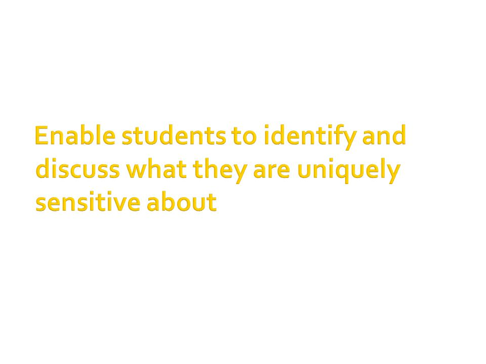 Enable students to identify and discuss what they are uniquely sensitive about