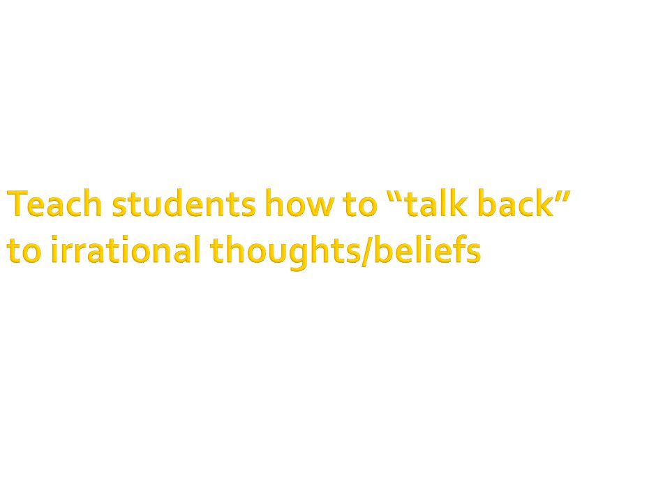 Teach students how to talk back to irrational thoughts/beliefs