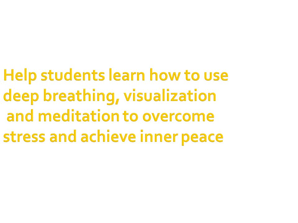 Help students learn how to use deep breathing, visualization and meditation to overcome stress and achieve inner peace