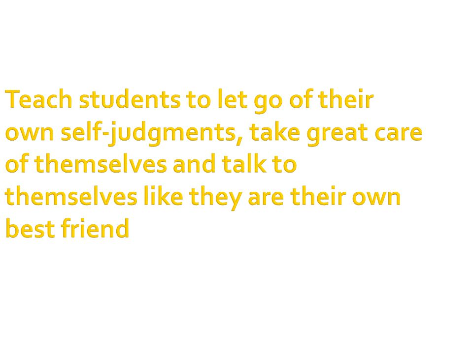 Teach students to let go of their own self-judgments, take great care of themselves and talk to themselves like they are their own best friend
