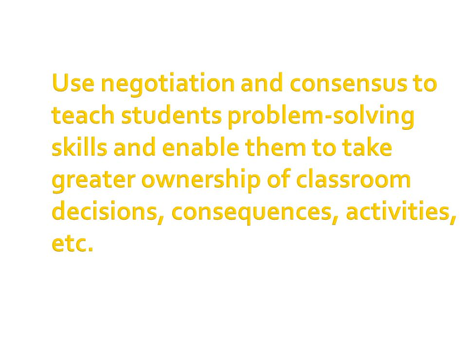 Use negotiation and consensus to teach students problem-solving skills and enable them to take greater ownership of classroom decisions, consequences, activities, etc.
