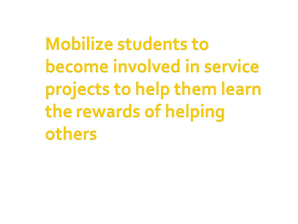 Mobilize students to become involved in service projects to help them learn the rewards of helping others