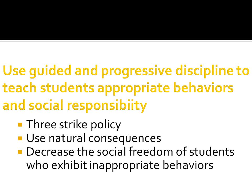  Three strike policy  Use natural consequences  Decrease the social freedom of students who exhibit inappropriate behaviors