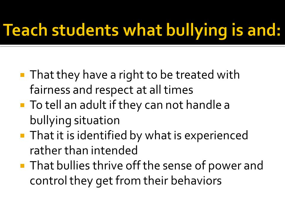  That they have a right to be treated with fairness and respect at all times  To tell an adult if they can not handle a bullying situation  That it is identified by what is experienced rather than intended  That bullies thrive off the sense of power and control they get from their behaviors
