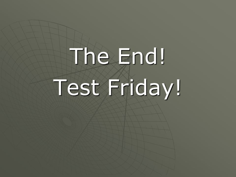 The End! Test Friday!