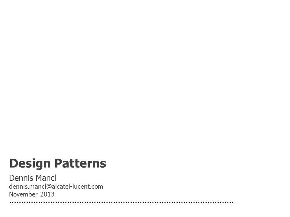 Design Patterns Dennis Mancl dennis.mancl@alcatel-lucent.com November 2013
